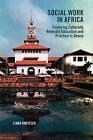 Social Work in Africa: Exploring Culturally Relevant Education & Practice in Ghana by Dr Linda Kreitzer (Paperback, 2012)
