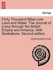 Forty Thousand Miles Over Land and Water. the Journal of a Tour Through the British Empire and America. with Illustrations. Second Edition. by Ethel Gwendoline Vincent (Paperback / softback, 2011)