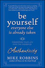 Be Yourself, Everyone Else is Already Taken: Transform Your Life with the Power of Authenticity by Mike Robbins (Hardback, 2009)