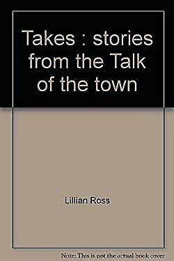 Takes : Stories from the Talk of the Town by Ross, Lillian