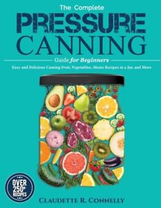 The Complete Pressure Canning Guide For Beginners: Over 250 Easy And Delici...