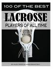 100 of the Best Lacrosse Players of All Time by Alex Trostanetskiy, Vadim Kravetsky (Paperback / softback, 2013)