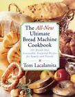 The All New Ultimate Bread Machine Cookbook : 101 Brand New Irresistible Foolproof Recipes for Family and Friends by Tom Lacalamita (1999, Paperback)