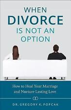 When Divorce Is Not an Option : How to Heal Your Marriage and Nurture Lasting...