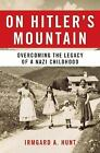 On Hitler's Mountain : Overcoming the Legacy of a Nazi Childhood by Irmgard Hunt (2005, Hardcover)