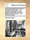 A Sermon Preached at the Chapel in Saint-Savior-Gate, York, ... on Occasion of the Death of ... Mr. Edward Sandercock. to Which Is Prefix'd a Short Discourse ... by Newcome Cappe. by Newcome Cappe (Paperback / softback, 2010)