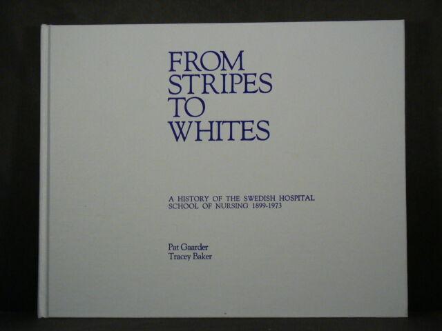 FROM STRIPES TO WHITES The Swedish Hospital Nursing School 1899-1973 Minneapolis