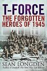 T-Force: The Forgotten Heroes of 1945 by Sean Longden (Paperback, 2005)