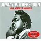 Jimmy Witherspoon - Ain't Nobody's Business [Not Now] (2013)