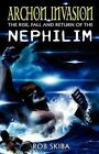 Archon Invasion The Rise Fall and Return of The Nephilim 1 by Rob Skiba 2012
