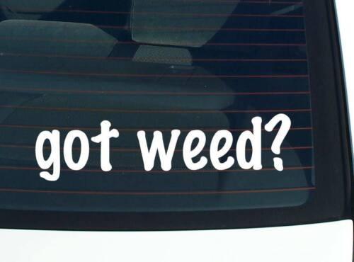 MARIJUANA FUNNY CAR DECAL BUMPER STICKER WALL got weed