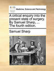 A Critical Enquiry Into the Present State of Surgery. by Samuel Sharp, ... the Fourth Edition. by Samuel Sharp (Paperback / softback, 2010)