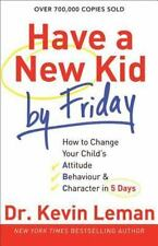 Have a New Kid by Friday : How to Change Your Child's Attitude, Behavior and Character in 5 Days by Kevin Leman (2012, Paperback)