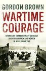 Wartime Courage: Stories of Extraordinary Courage by Ordinary People in World War Two by Gordon Brown (Hardback, 2008)