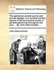 The Gardeners Pocket Journal and Annual Register; In a Concise Monthly Display of All the Practical Works of General Gardening Throughout the Year ... by John Abercrombie, ... by John Abercrombie (Paperback / softback, 2010)
