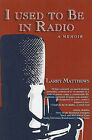I Used to Be in Radio by Larry Matthews (Paperback / softback, 2009)