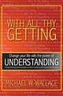 With All Thy Getting: Change Your Life with the Power of Understanding by Michael M Wallace (Paperback / softback, 2013)