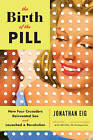 The Birth of the Pill: How Four Crusaders Reinvented Sex and Launched a Revolution by Jonathan Eig (Paperback, 2015)