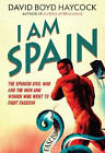I am Spain: The Spanish Civil War and the Men and Women Who Went to Fight Fascism by David Boyd Haycock (Paperback, 2013)