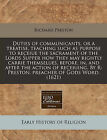 Duties of Communicants, or a Treatise, Teaching Such as Purpose to Receiue the Sacrament of the Lords Supper How They May Rightly Carrie Themselues, Before, In, and After the Action of Receiuing. by R: Preston, Preacher of Gods Word. (1621) by Richard Preston (Paperback / softback, 2010)