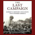 The Last Campaign: Robert F. Kennedy and 82 Days That Inspired America by Thurston Clarke (CD-Audio, 2008)