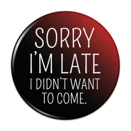 Sorry I/'m Late I Didn/'t Want to Come Funny Pinback Button Pin Badge