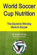 World Soccer Cup Nutrition : The Secret to Winning More in Soccer by Joseph...