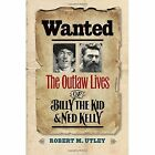 Wanted: The Outlaw Lives of Billy the Kid and Ned Kelly by Robert M. Utley (Hardback, 2015)