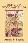Wild Life in Woods and Fields (Yesterday's Classics) by Arabella B. Buckley (Paperback, 2008)