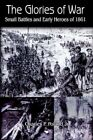The Glories of War Small Battle and Early Heroes of 1861 9781418440671