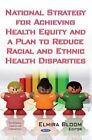 National Strategy for Achieving Health Equity and a Plan to Reduce Racial and Ethnic Health Disparities by Nova Science Publishers Inc (Hardback, 2014)