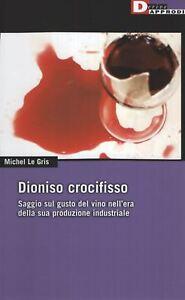 Le Gris, Dioniso crocifisso. Saggio sul gusto del vino nell'epoca 9788865480052
