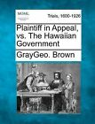 Plaintiff in Appeal, vs. the Hawaiian Government by Graygeo Brown (Paperback / softback, 2012)