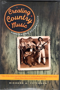 CREATING COUNTRY MUSIC FABRICATING AUTHENTICITY RICHARD A PETERSON 2013 NEW SEAL