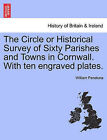 The Circle or Historical Survey of Sixty Parishes and Towns in Cornwall. with Ten Engraved Plates. by William Penaluna (Paperback / softback, 2011)