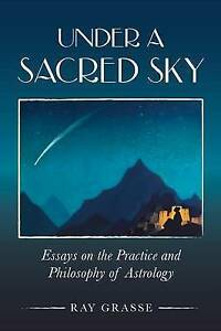 Under A Sacred Sky: Essays on the Practice and Philosophy of Astrology by Ray Gr