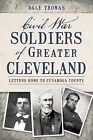 Civil War Soldiers of Greater Cleveland: Letters Home to Cuyahoga County by Dale Thomas (Paperback / softback, 2013)