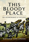 This Bloody Place: The Incomparables at Gallipoli by Richard Van Emden (Hardback, 2015)