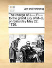 The Charge of J---- P---- To the Grand Jury of M--X, on Saturday May 22. 1736. by Multiple Contributors (Paperback / softback, 2010)