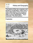 The History of the Rise, Progress, and Tendency of Patriotism, Drawn from a Close Observation of the Conduct of Many of Our Late Illustrious Patriots. with a Curious Dissertation ... by a Freeholder. the Third Edition. by Freeholder (Paperback / softback, 2010)