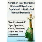 Korsakoff 's or Wernicke Korsakoff Syndrome Explained. Is it Alchohol Induced Dementia? Wernicke Korsakoff Signs, Symptoms, Causes, Treatment, Stages and Tests all covered. by Lyndsay Leatherdale (Paperback, 2013)