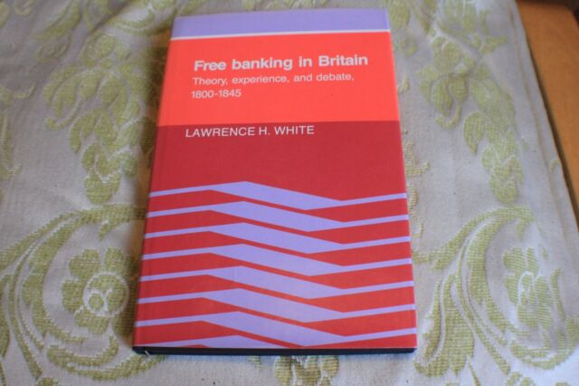 Free Banking in Britain: Theory, Experience, and Debate, 1800-1845 by Lawrence H