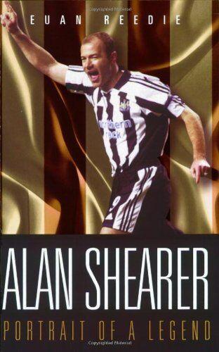 Alan Shearer: Portrait of a Legend: Captain Fantastic,Euan Reedie