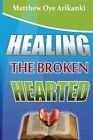 Healing the Broken Hearted: Ministering the Love and Healing Power of God to the Hurting World by Rev Matthew Oye Arikanki (Paperback / softback, 2013)
