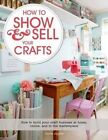 How to Show & Sell Your Crafts  : How to Build Your Craft Business at Home, Online, and in the Marketplace by Torie Jayne (Paperback / softback, 2014)
