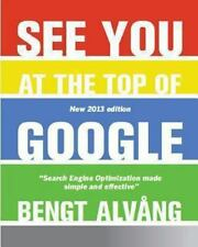 See You at the Top of Google : Search Engine Optimization Made Effective and...