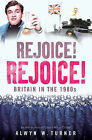 Rejoice, Rejoice!: Britain in the 1980s by Alwyn W. Turner (Hardback, 2010)