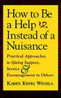 How to be a Help Instead of a Nuisance: Practical Approaches to Giving Support, Service and Encouragement to Others by Karen Kissel Wegela (Paperback, 1998)