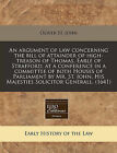 An Argument of Law Concerning the Bill of Attainder of High-Treason of Thomas, Earle of Strafford, at a Conference in a Committee of Both Houses of Parliament by Mr. St. John, His Majesties Solicitor Generall. (1641) by Oliver St John (Paperback / softback, 2011)