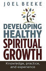 Developing Healthy Spiritual Growth: Knowledge, Practice and Experience by Joel R. Beeke (Paperback, 2013)